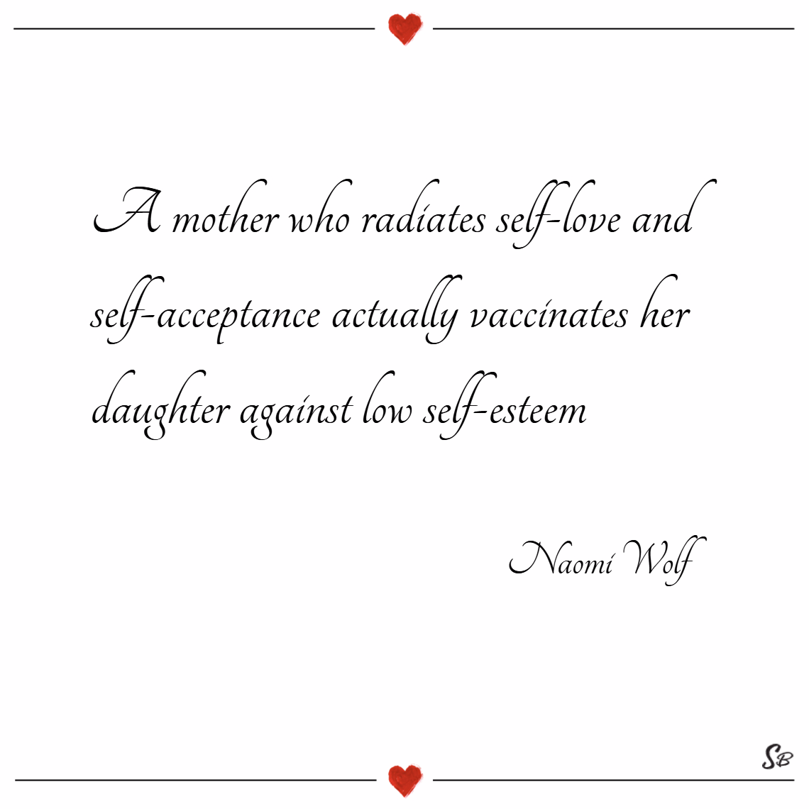 A mother who radiates self love and self acceptance actually vaccinates her daughter against low self esteem. – naomi wolf Mother daughter quotes