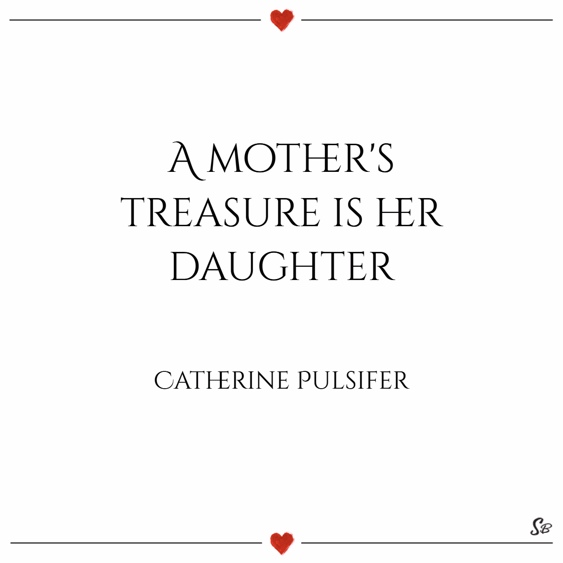 A mother's treasure is her daughter. – catherine pulsifer