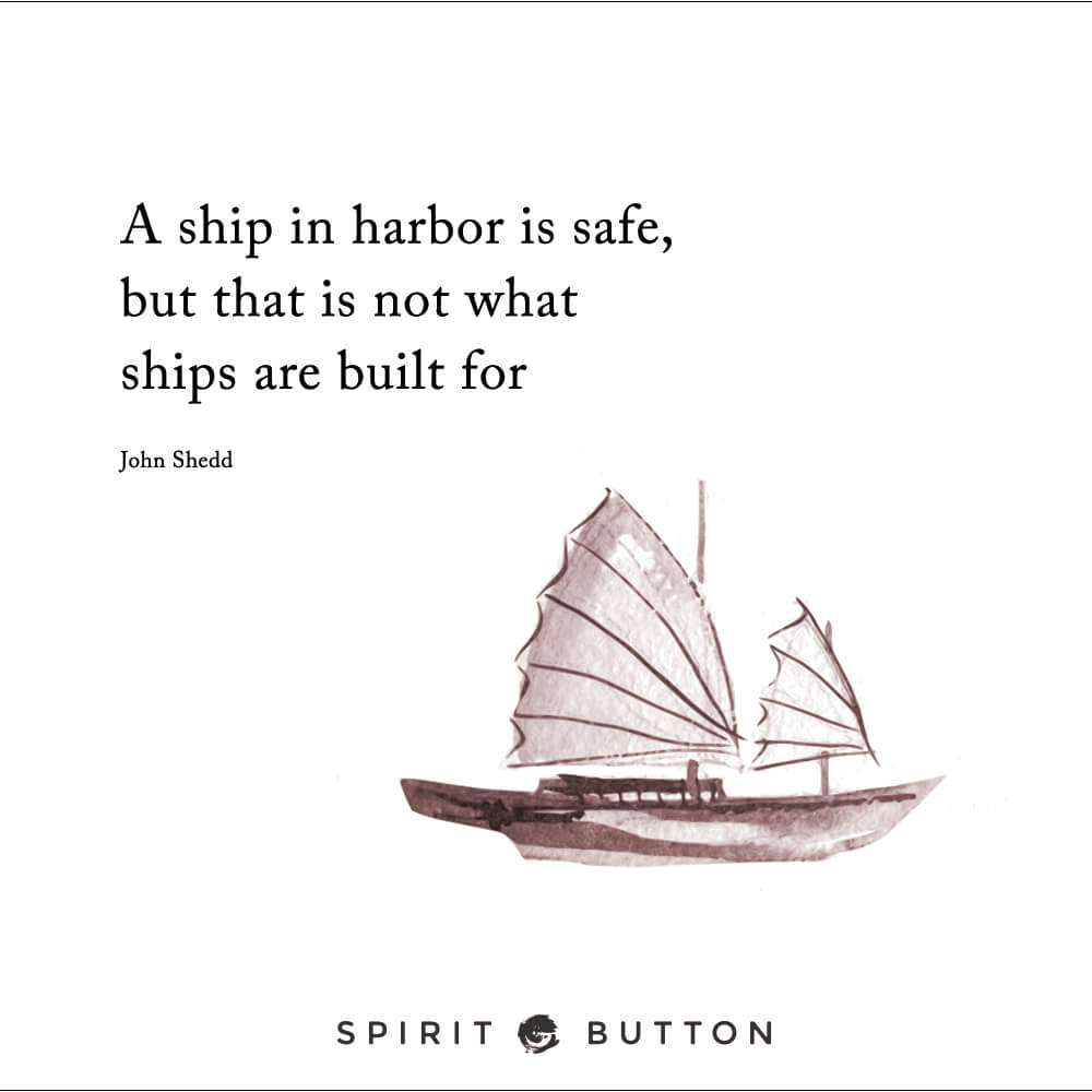 A ship in harbor is safe, but that is not what ships are built for. – john shedd