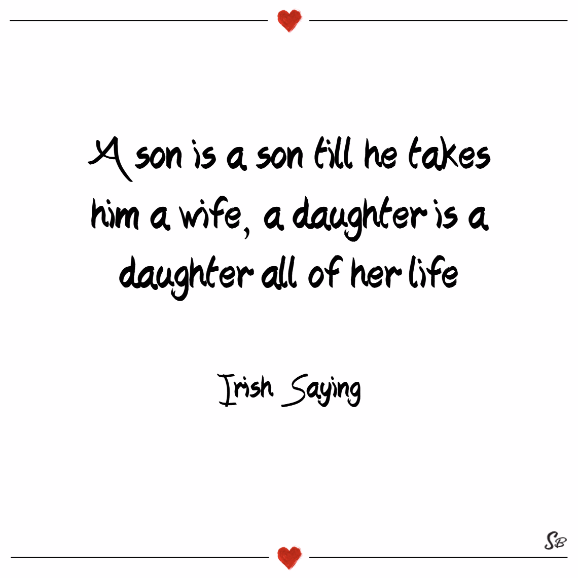 A son is a son till he takes him a wife, a daughter is a daughter all of her life. – irish saying