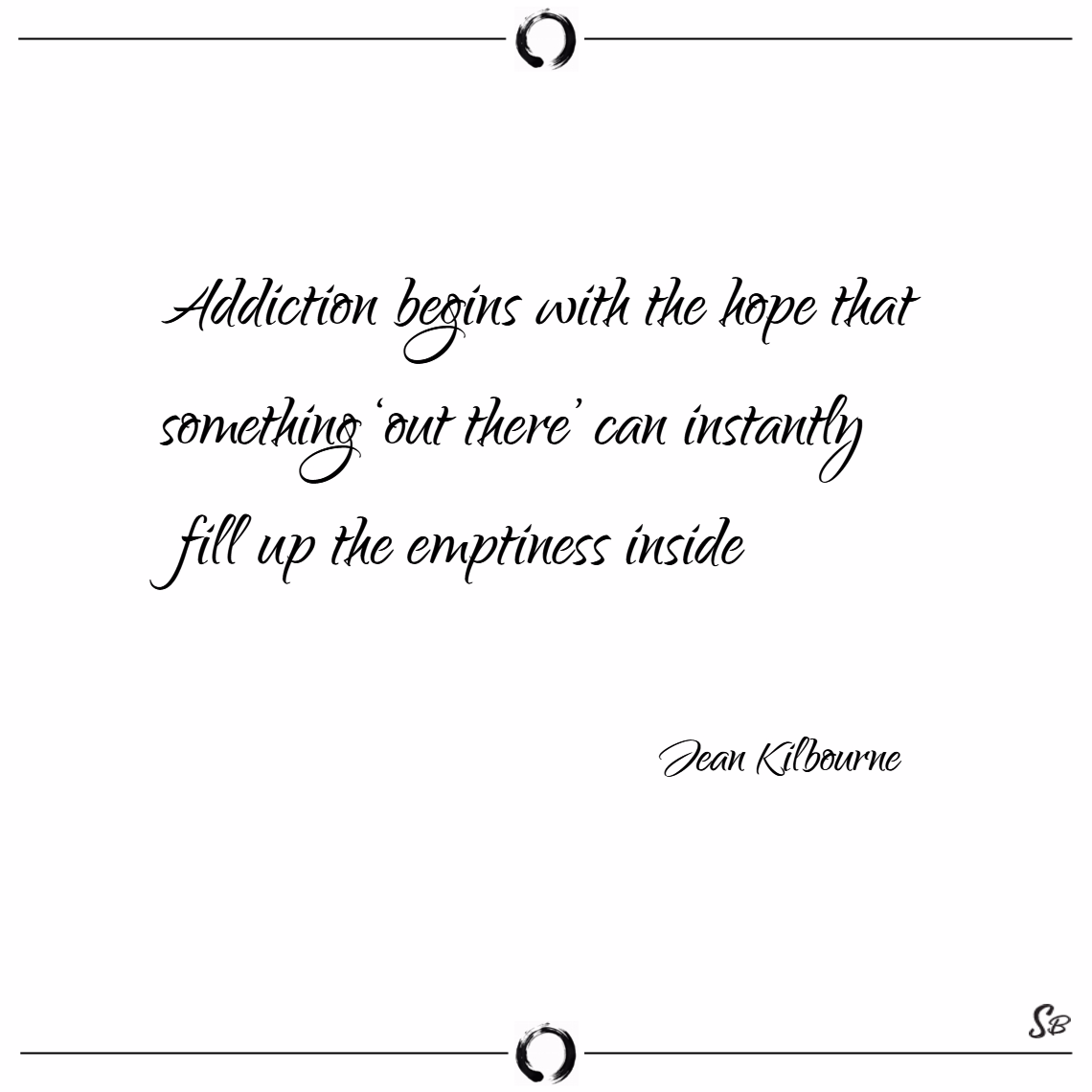 Addiction begins with the hope that something 'out there' can instantly fill up the emptiness inside. – jean kilbourne
