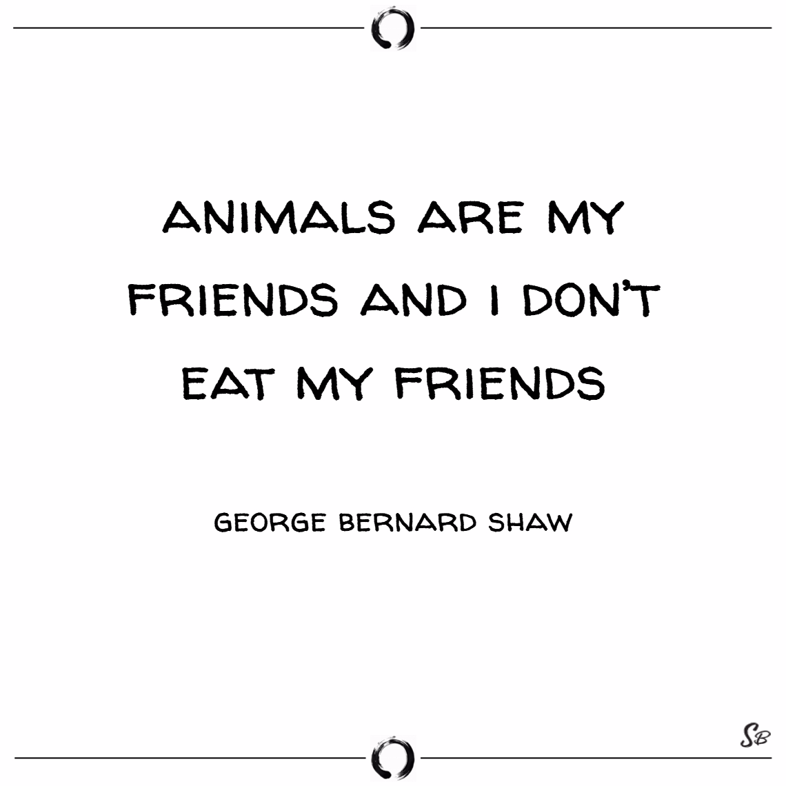 Animals are my friends and i don't eat my friends. – george bernard shaw