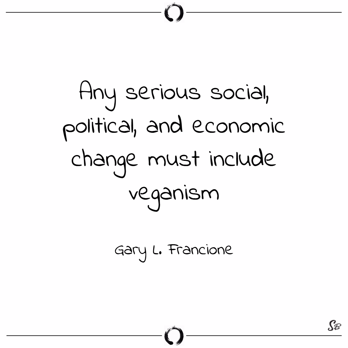 Any serious social, political, and economic change must include veganism. – gary l. francione