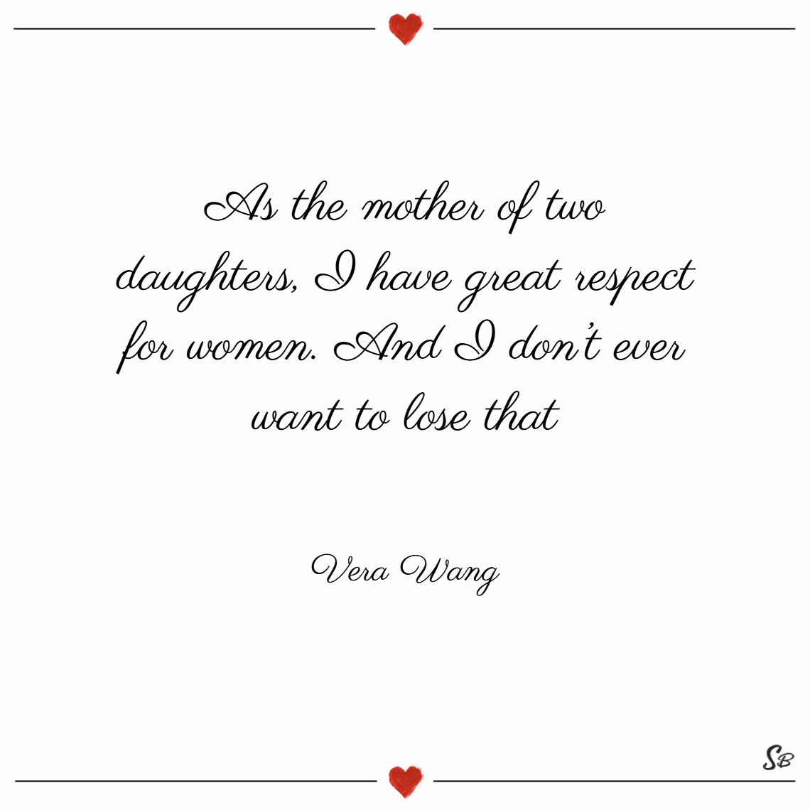As the mother of two daughters, i have great respect for women. and i don't ever want to lose that. – vera wang