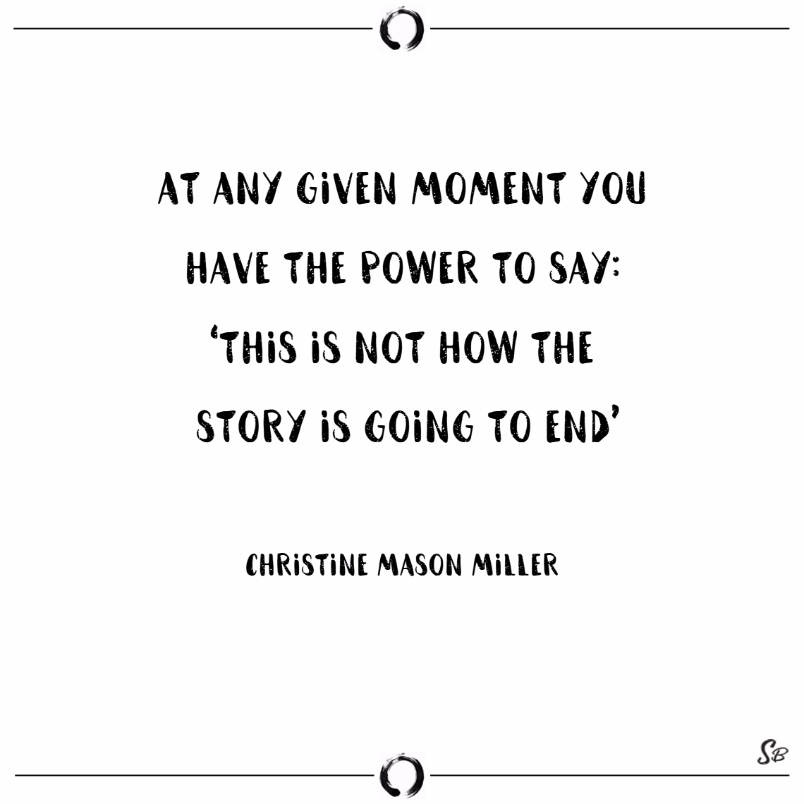 At any given moment you have the power to say 'this is not how the story is going to end'. – christine mason miller