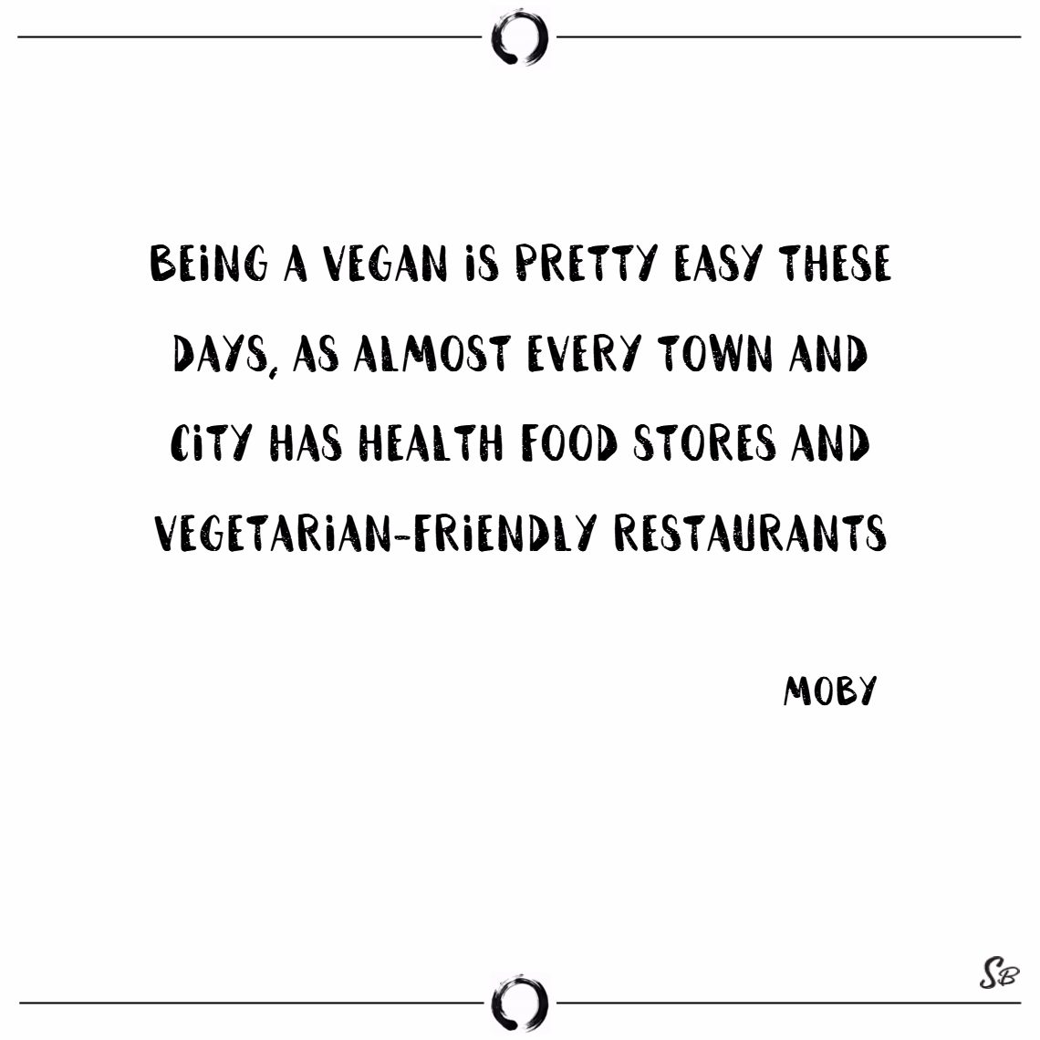 Being a vegan is pretty easy these days, as almost every town and city has health food stores and vegetarian friendly restaurants. – moby