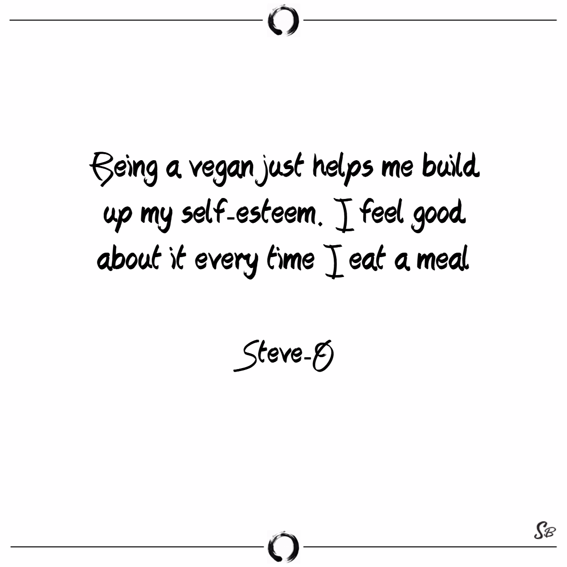 Being a vegan just helps me build up my self esteem. i feel good about it every time i eat a meal. – steve o