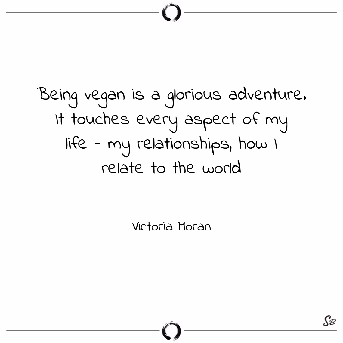 Being vegan is a glorious adventure. it touches every aspect of my life my relationships, how i relate to the world. – victoria moran