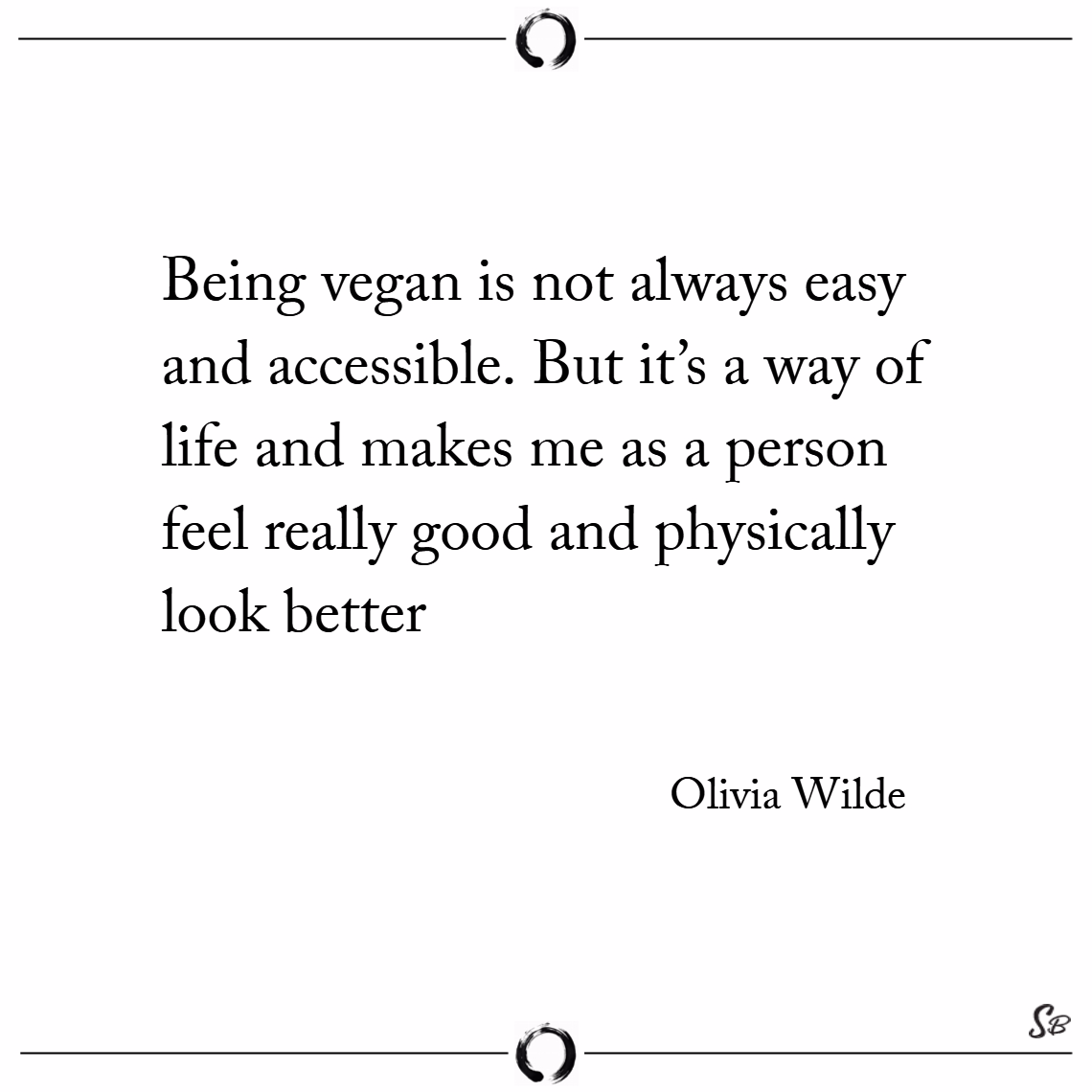 Being vegan is not always easy and accessible. but it's a way of life and makes me as a person feel really good and physically look better. – olivia wilde