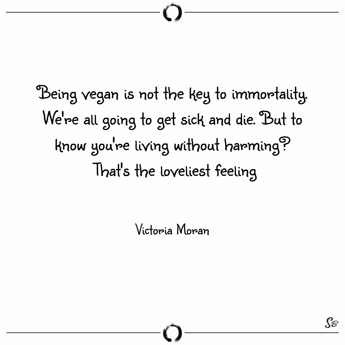 Being vegan is not the key to immortality. we're all going to get sick and die. but to know you're living without harming that's the loveliest feeling. – victoria moran
