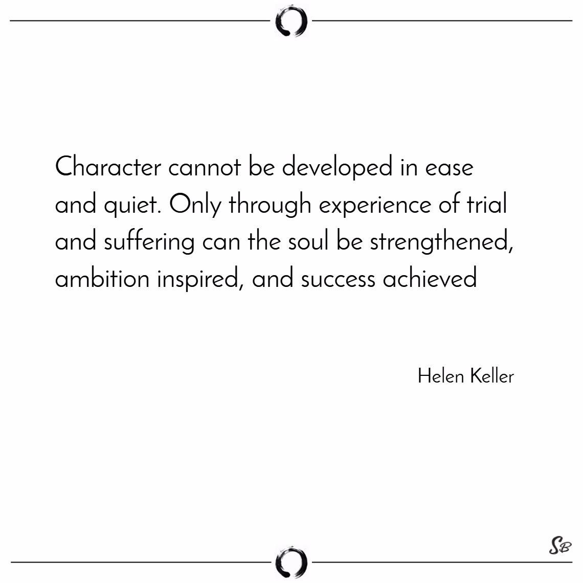 Character cannot be developed in ease and quiet. only through experience of trial and suffering can the soul be strengthened, ambition inspired, and success achieved. – helen keller words of encouragement