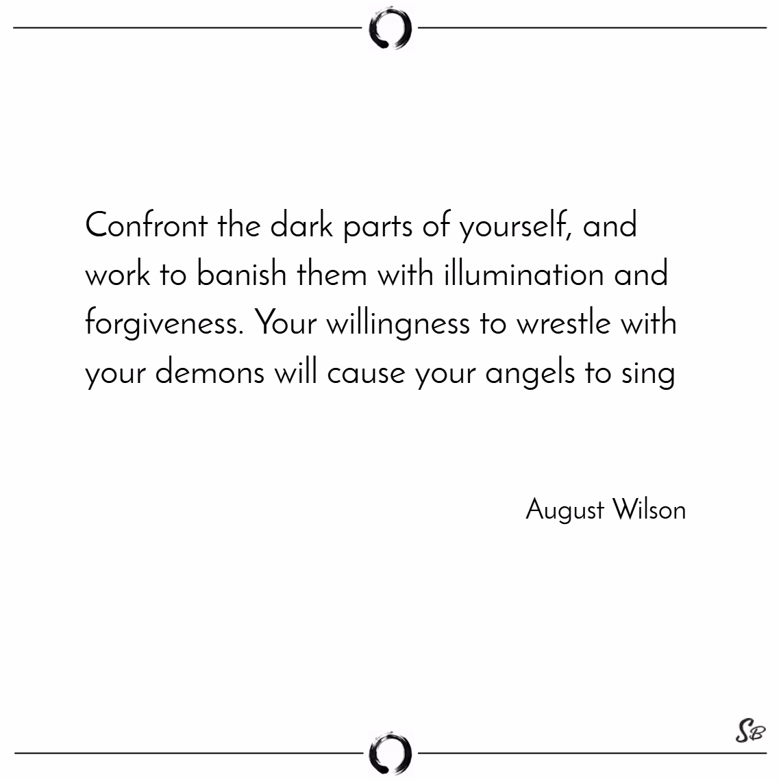 Confront the dark parts of yourself, and work to banish them with illumination and forgiveness. your willingness to wrestle with your demons will cause your angels to sing. – august wilson