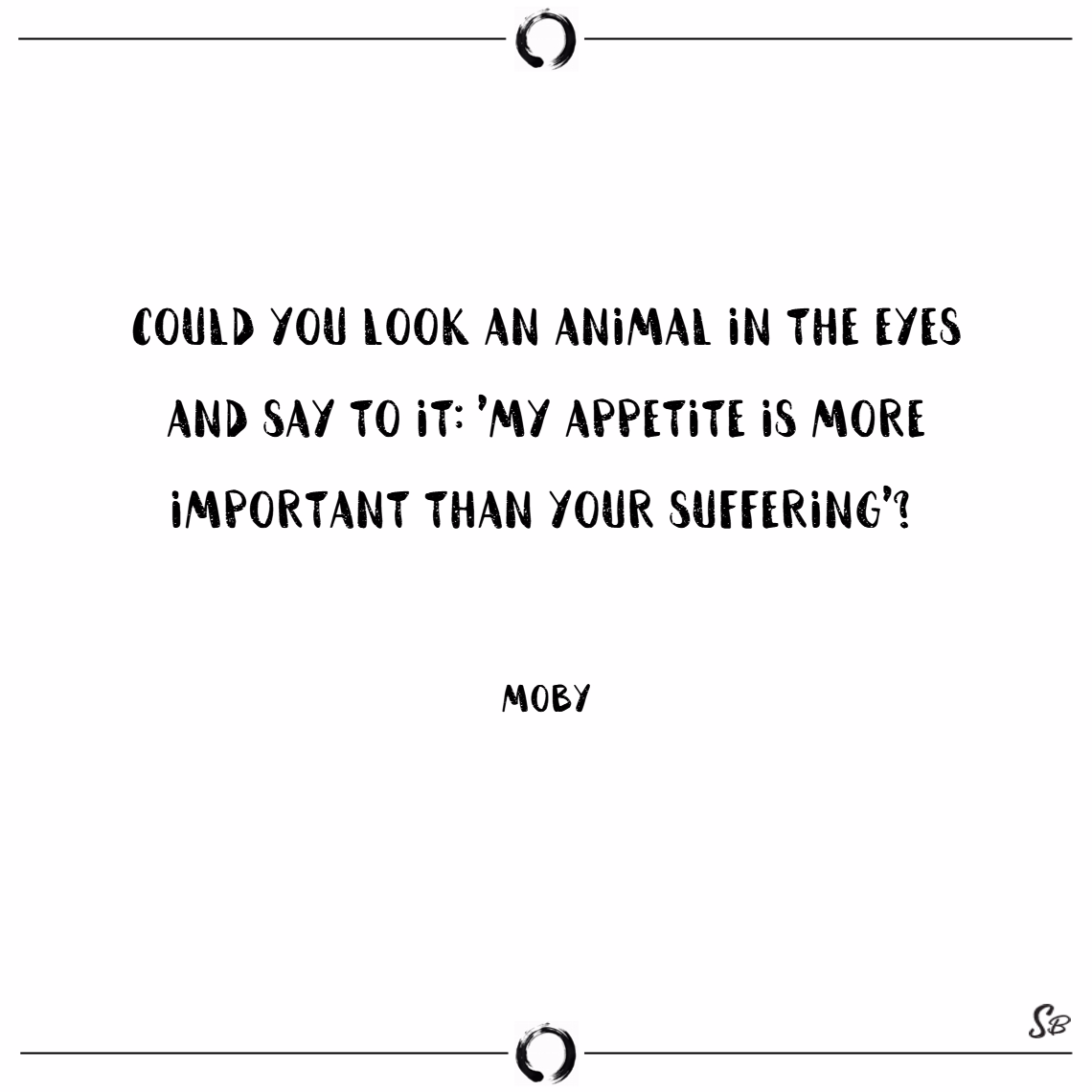 Could you look an animal in the eyes and say to it, 'my appetite is more important than your suffering' – moby