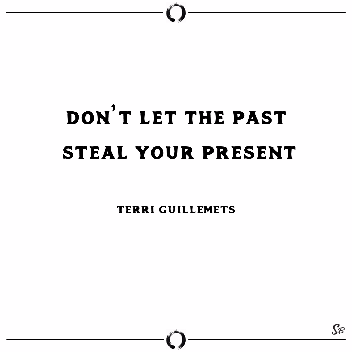 Don't let the past steal your present. – terri guillemets