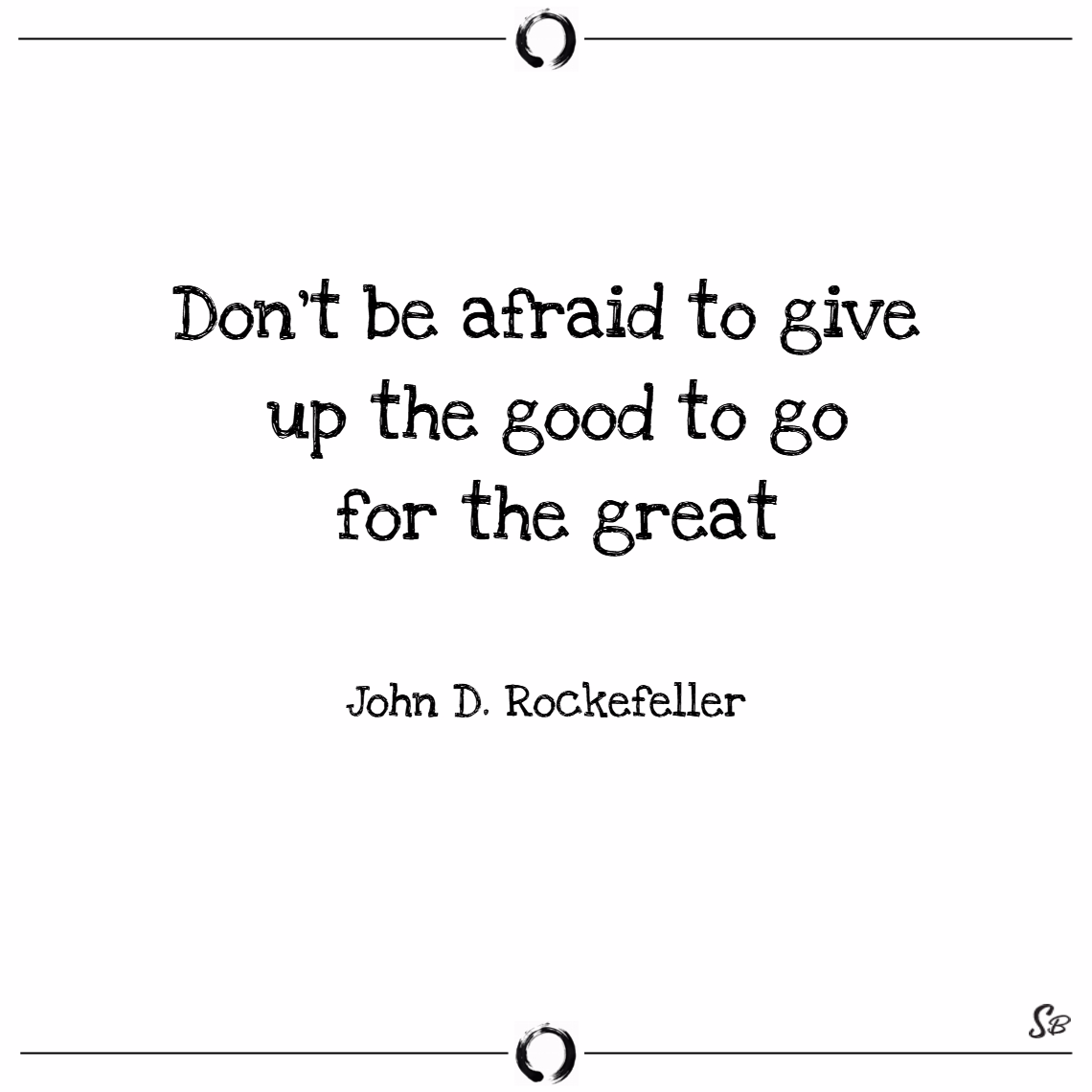 Don't be afraid to give up the good to go for the great. – john d. rockefeller