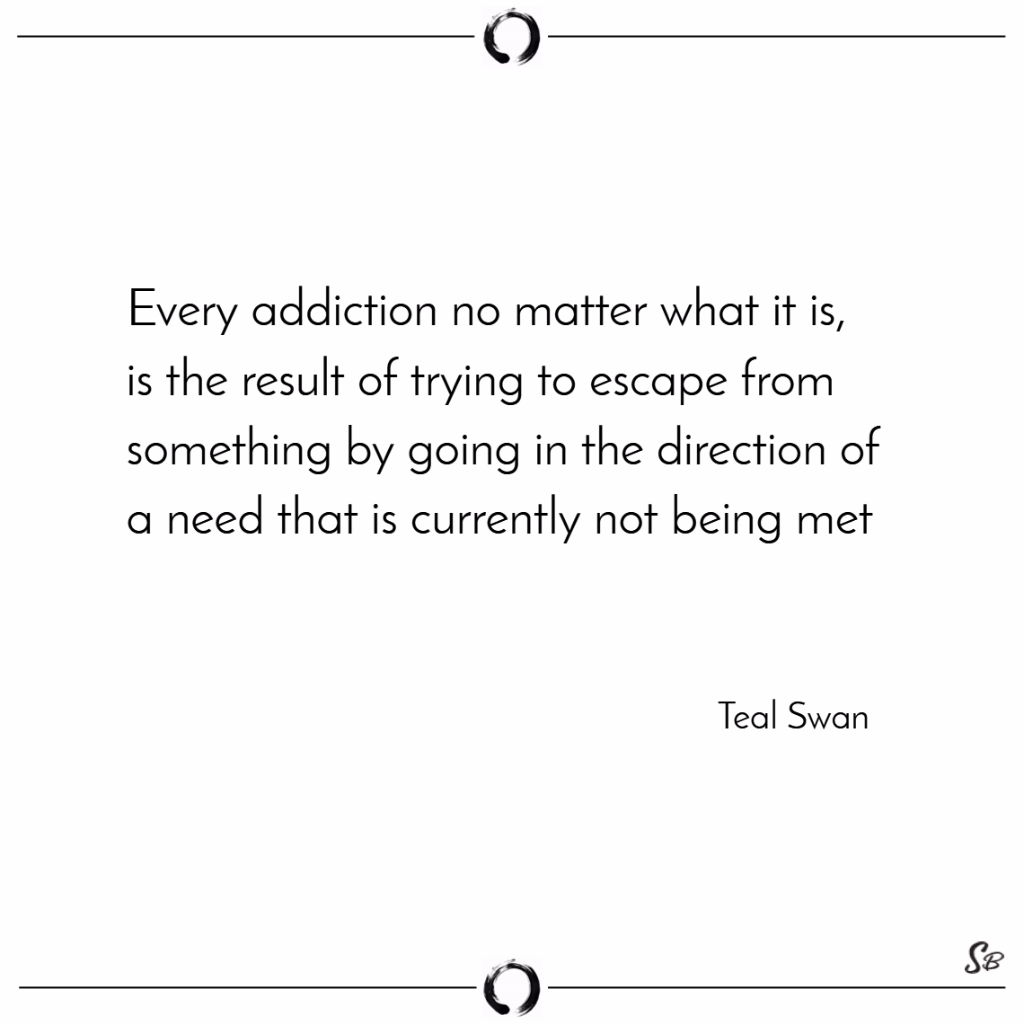 Every addiction no matter what it is, is the result of trying to escape from something by going in the direction of a need that is currently not being met. – teal swan