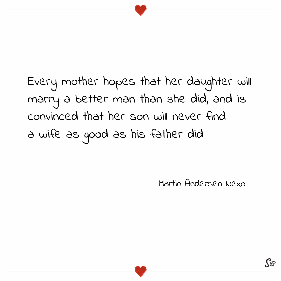 Every mother hopes that her daughter will marry a better man than she did, and is convinced that her son will never find a wife as good as his father did. – martin andersen nexo