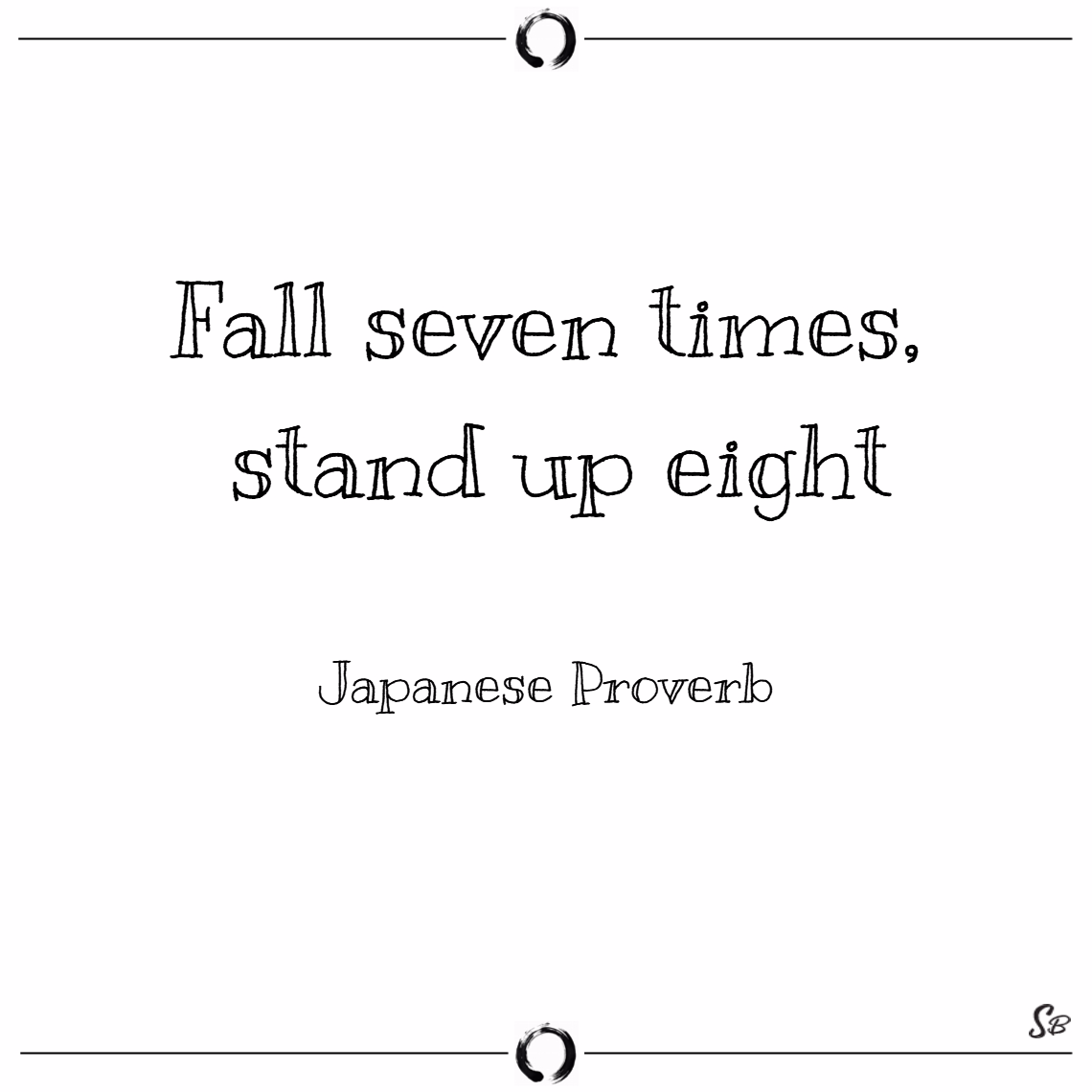 Fall seven times, stand up eight. – japanese proverb