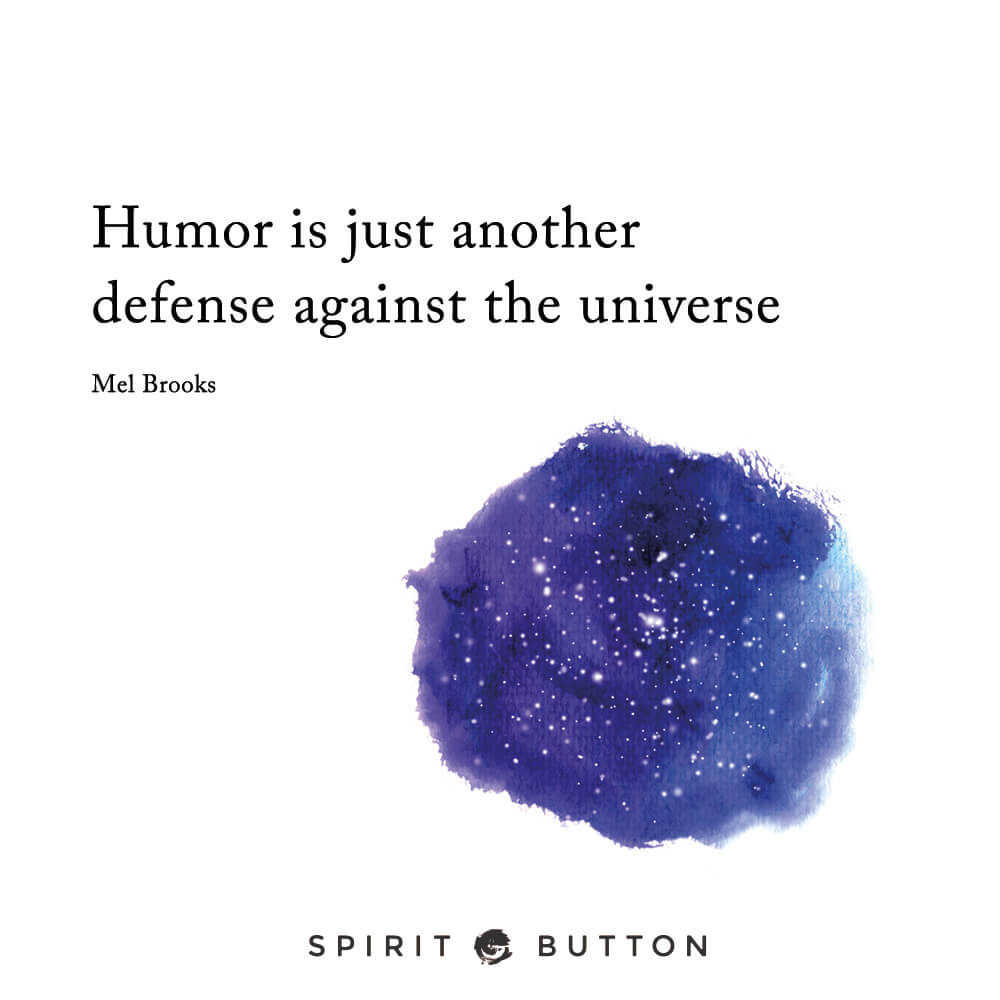 Humor is just another defense against the universe. – mel brooks