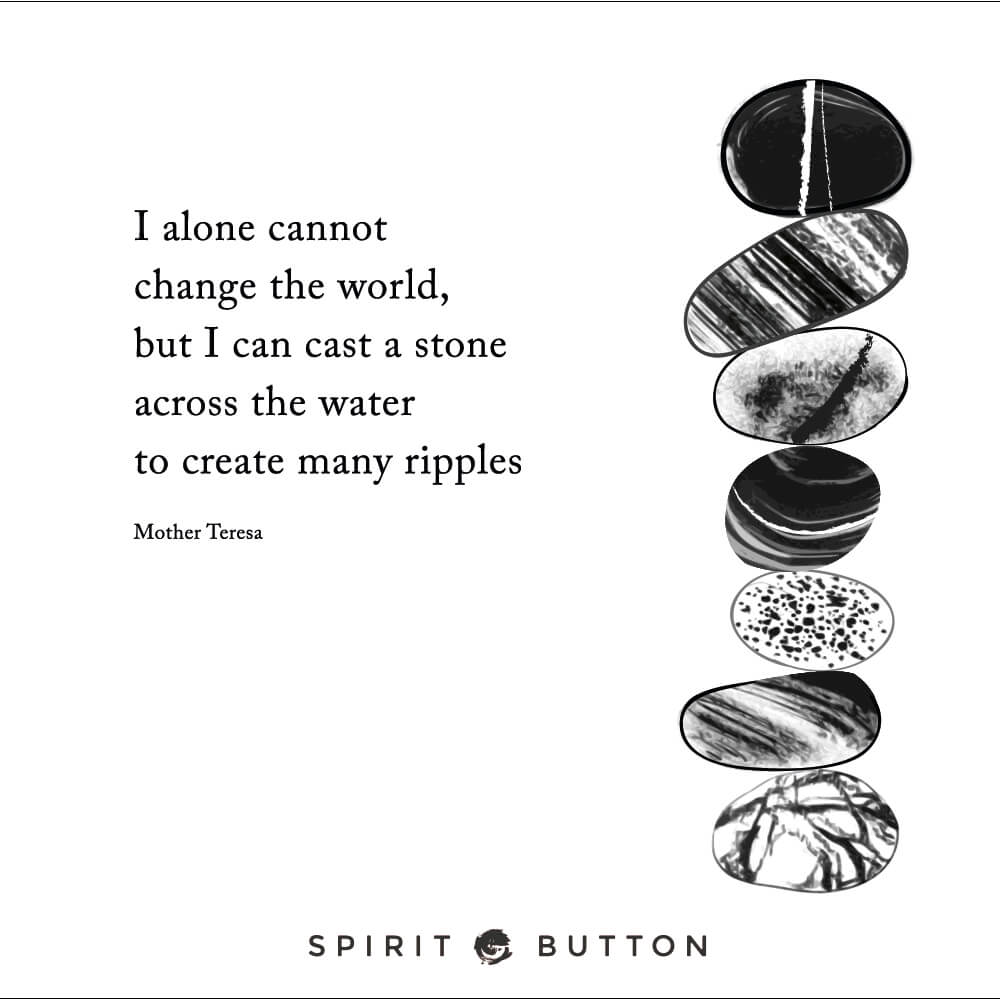 I alone cannot change the world, but i can cast a stone across the water to create many ripples. – mother teresa