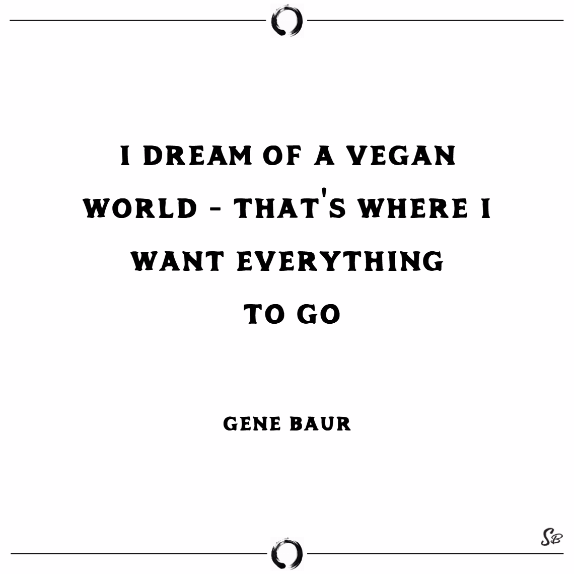 I dream of a vegan world that's where i want everything to go. – gene baur