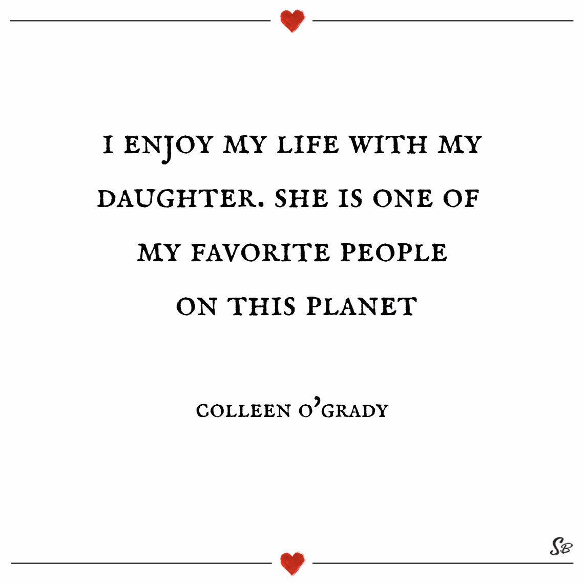 I enjoy my life with my daughter. she is one of my favorite people on this planet. – colleen o'grady Mother daughter quotes