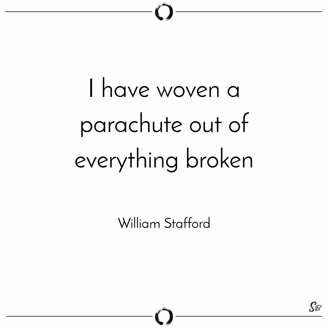 I have woven a parachute out of everything broken. – william stafford
