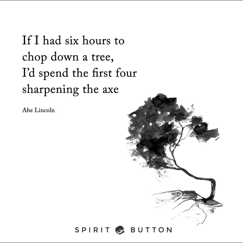 If i had six hours to chop down a tree, i'd spend the first four sharpening the axe. – abe lincoln