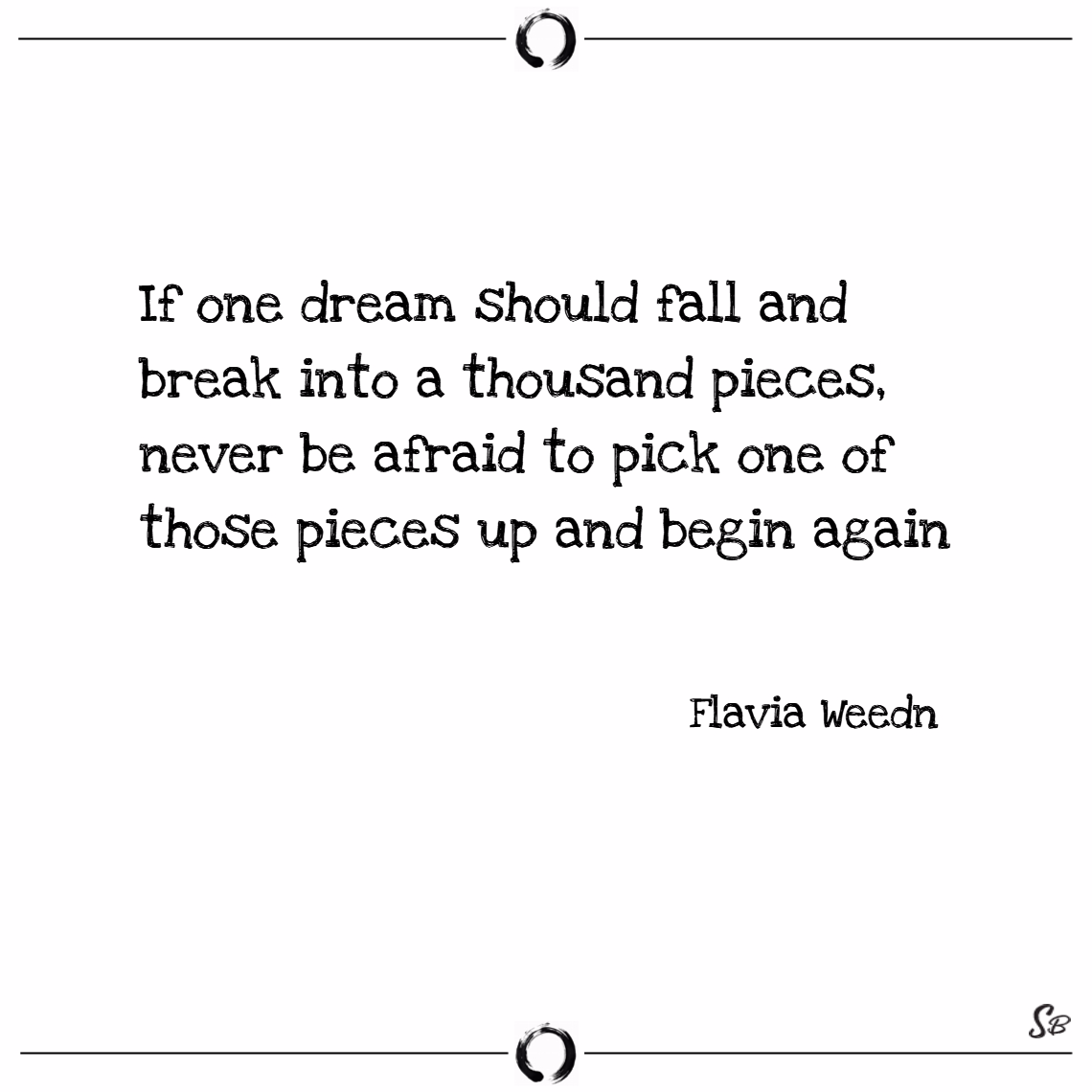 If one dream should fall and break into a thousand pieces, never be afraid to pick one of those pieces up and begin again. – flavia weedn
