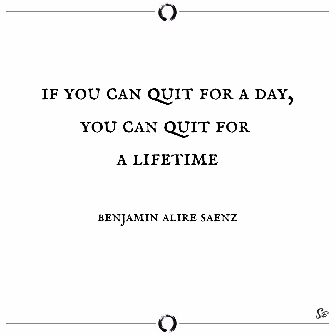 If you can quit for a day, you can quit for a lifetime. – benjamin alire saenz