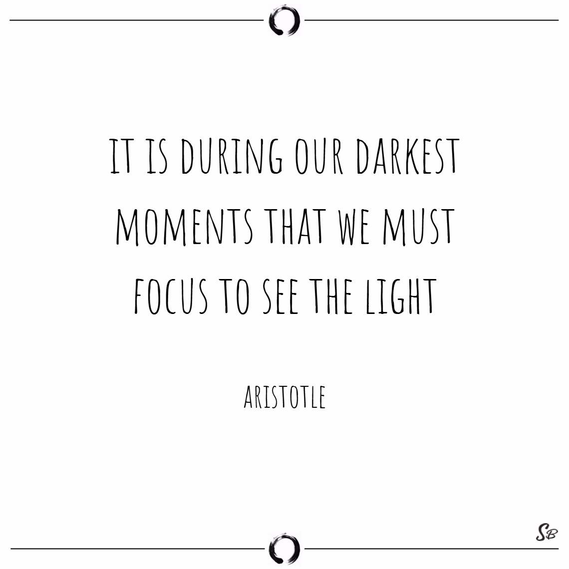 It is during our darkest moments that we must focus to see the light. – aristotle