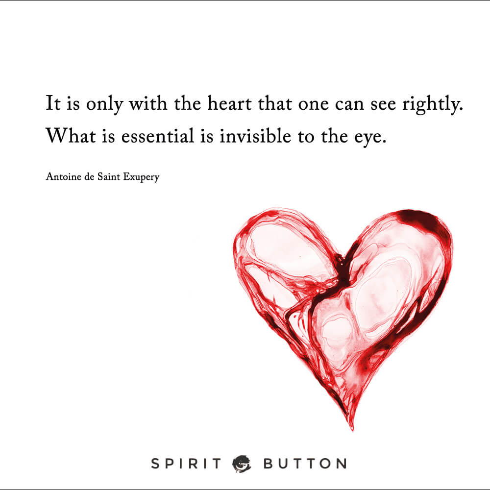 It is only with the heart that one can see rightly. what is essential is invisible to the eye. – antoine de saint exupery