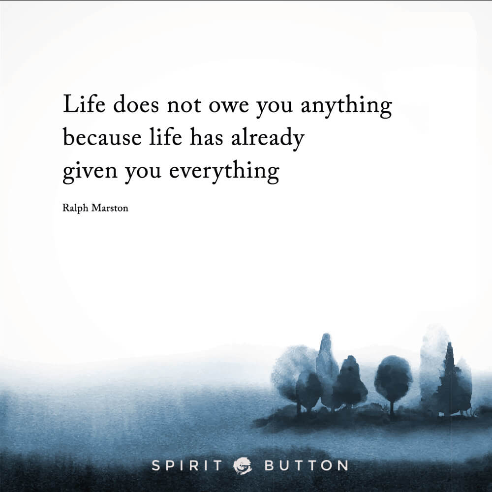 Life does not owe you anything because life has already given you everything. – ralph marston