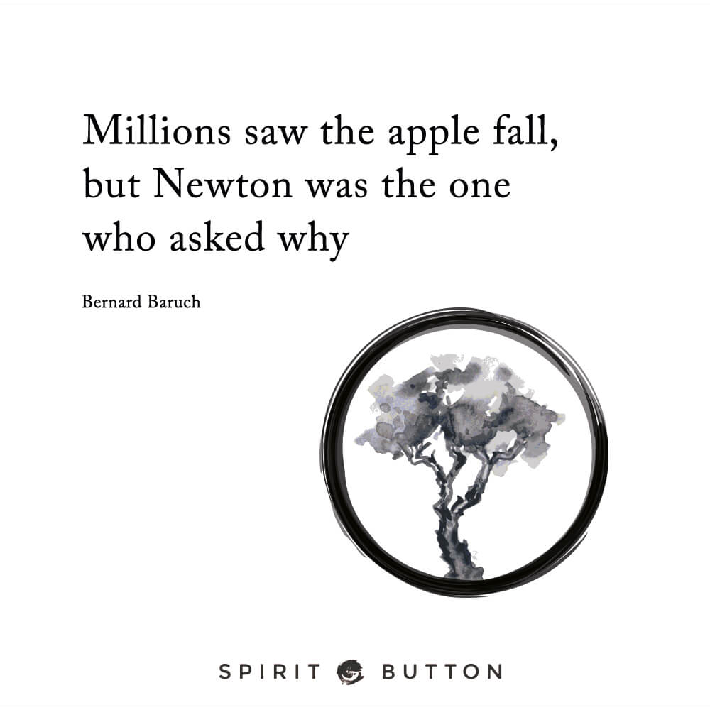 Millions saw the apple fall, but newton was the one who asked why. – bernard baruch