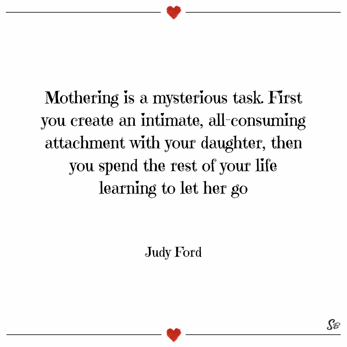 Mothering is a mysterious task. first you create an intimate, all consuming attachment with your daughter, then you spend the rest of your life learning to let her go. – judy ford