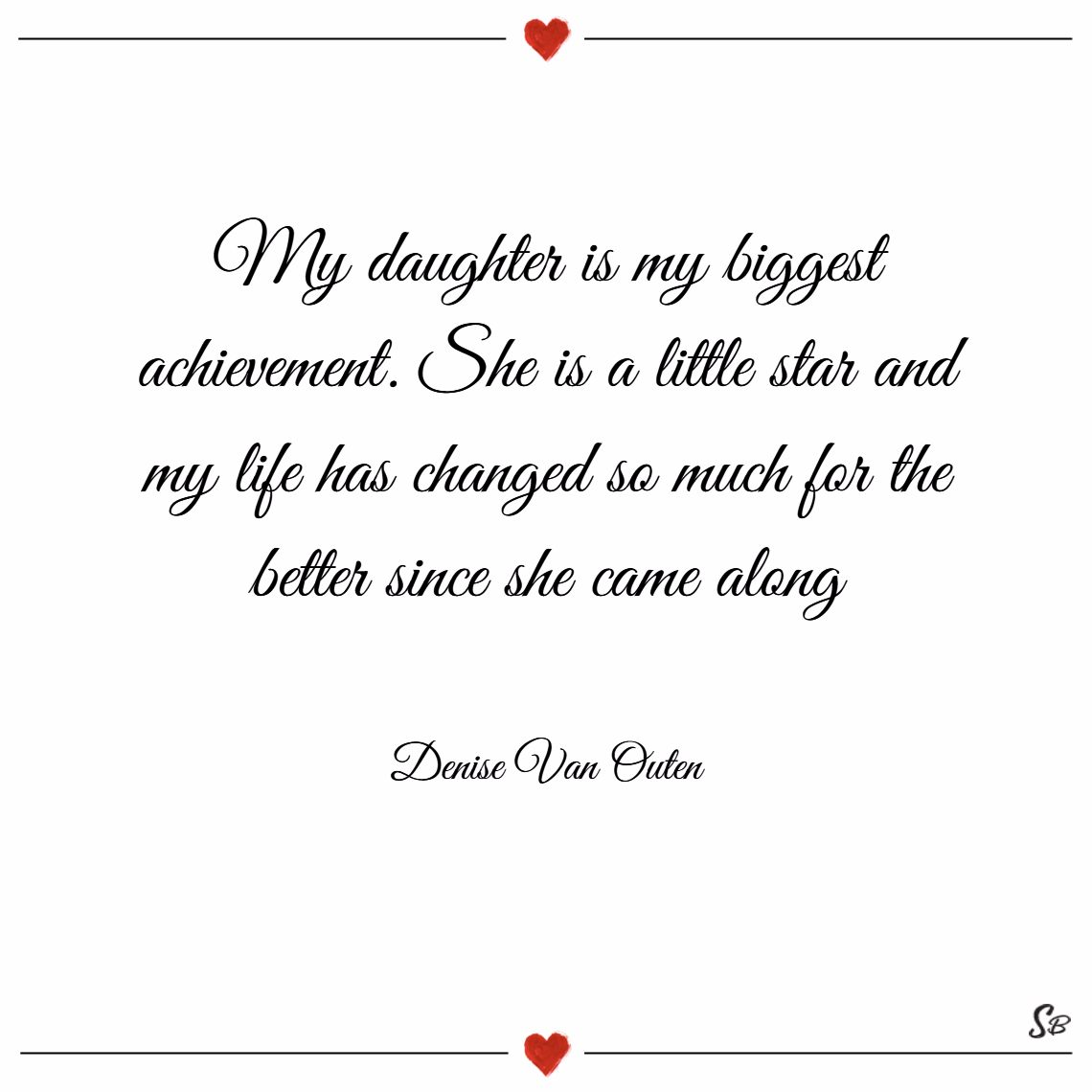 My daughter is my biggest achievement. she is a little star and my life has changed so much for the better since she came along. – denise van outen