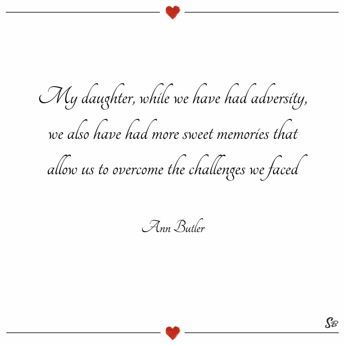 My daughter, while we have had adversity, we also have had more sweet memories that allow us to overcome the challenges we faced. – ann butler