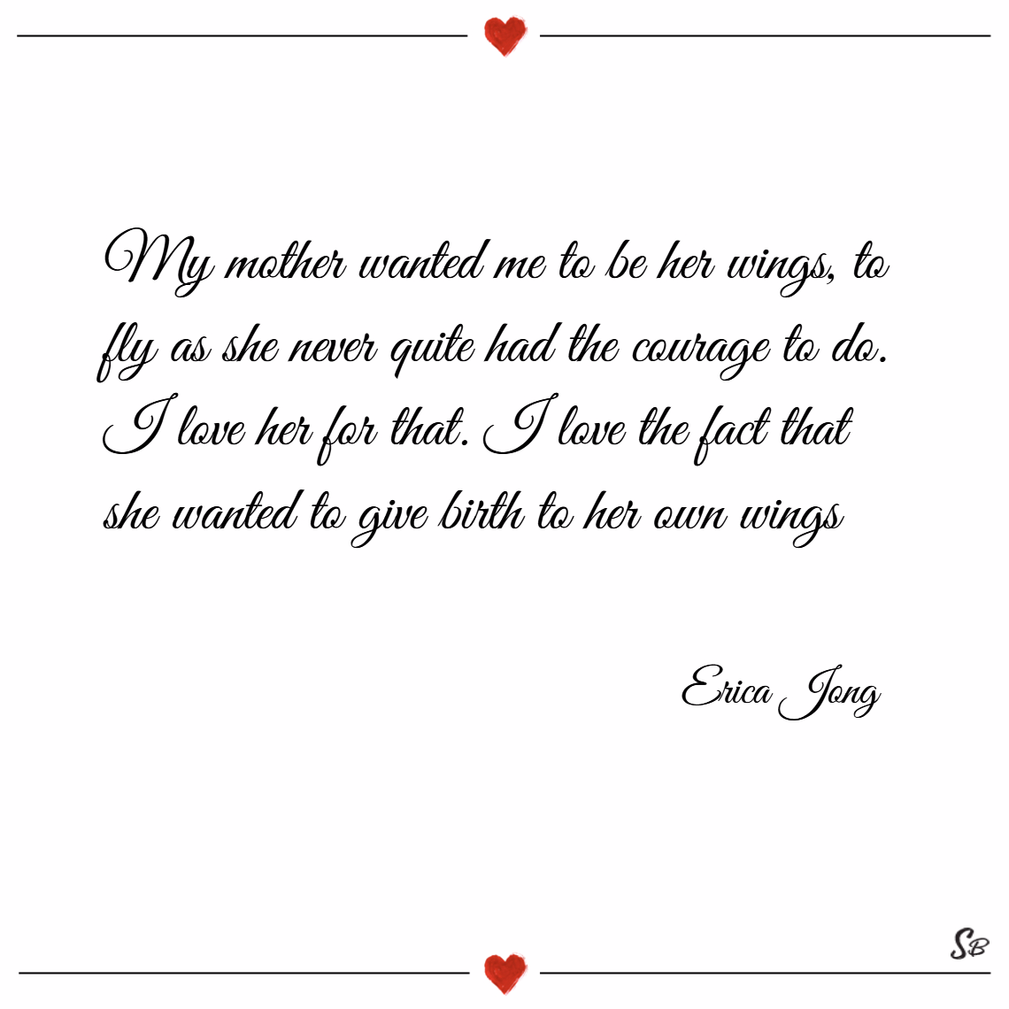 My mother wanted me to be her wings. – erica jong