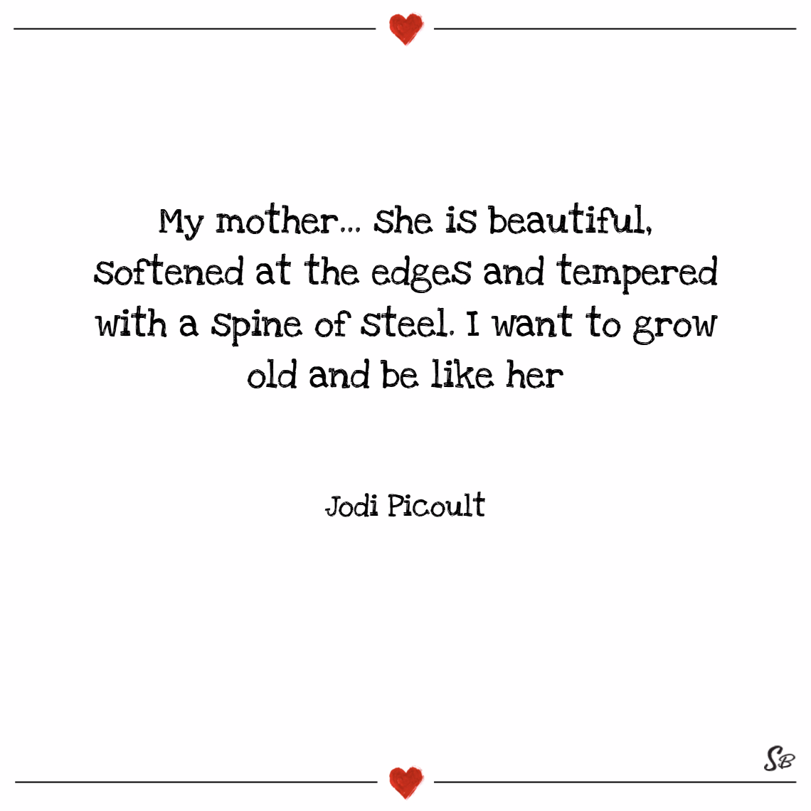 My mother... she is beautiful, softened at the edges and tempered with a spine of steel. i want to grow old and be like her. – jodi picoult