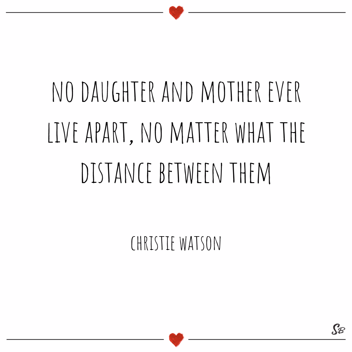 No daughter and mother ever live apart, no matter what the distance between them. – christie watson