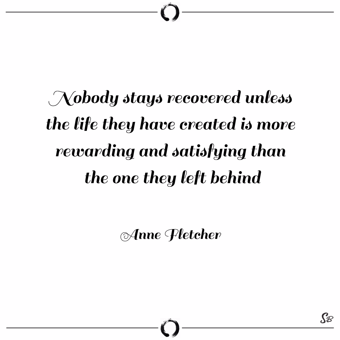 Nobody stays recovered unless the life they have created is more rewarding and satisfying than the one they left behind. – anne fletcher