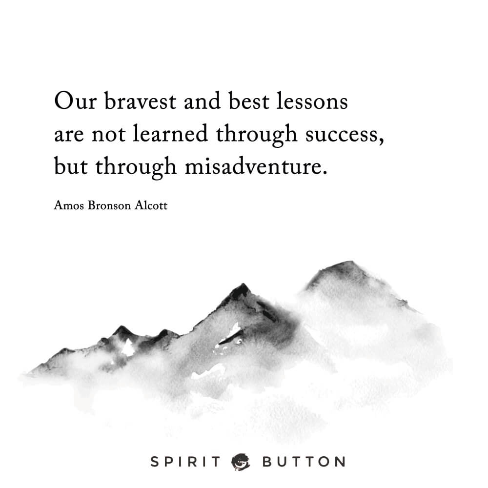 Our bravest and best lessons are not learned through success, but through misadventure. – amos bronson alcott