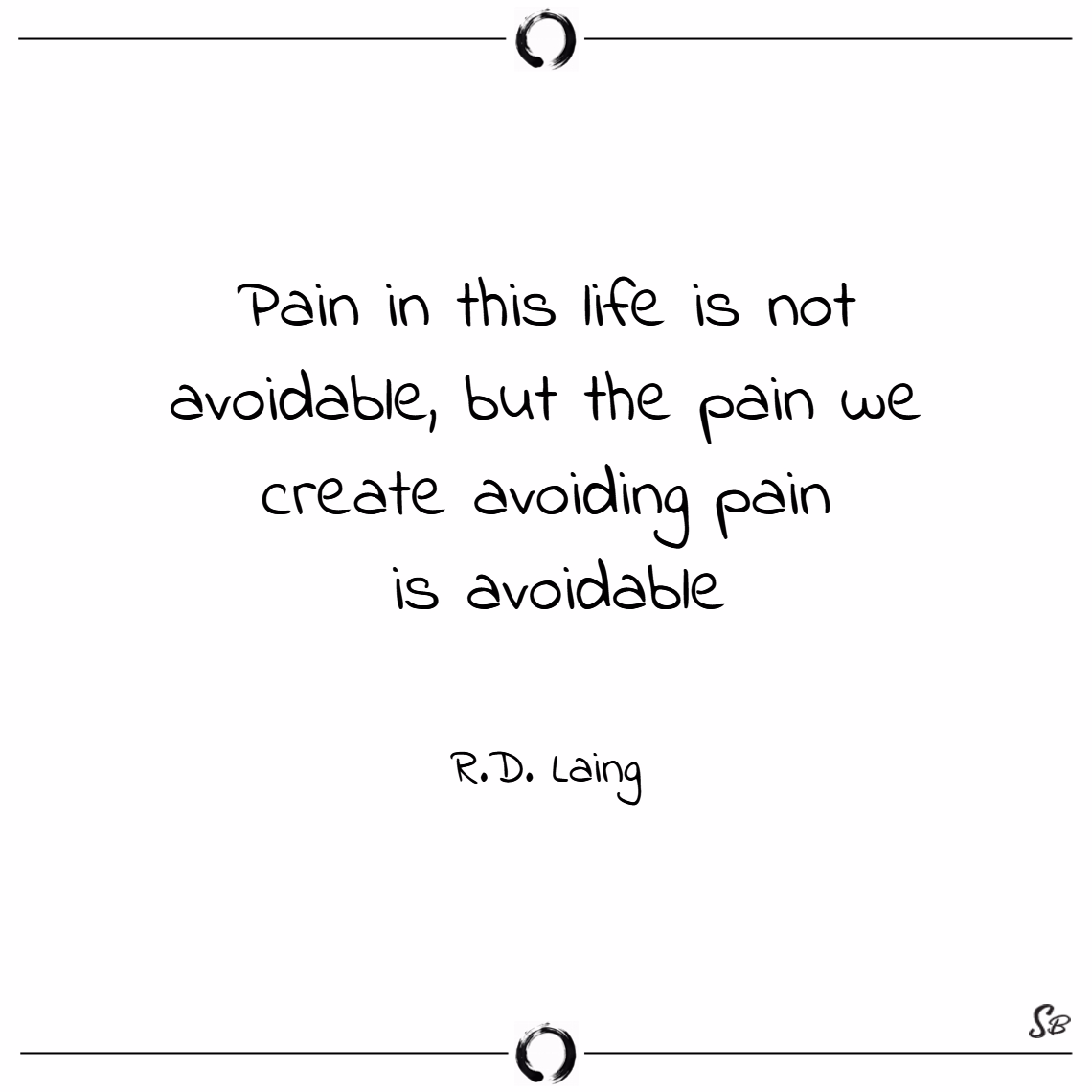 Pain in this life is not avoidable, but the pain we create avoiding pain is avoidable. – r.d. laing