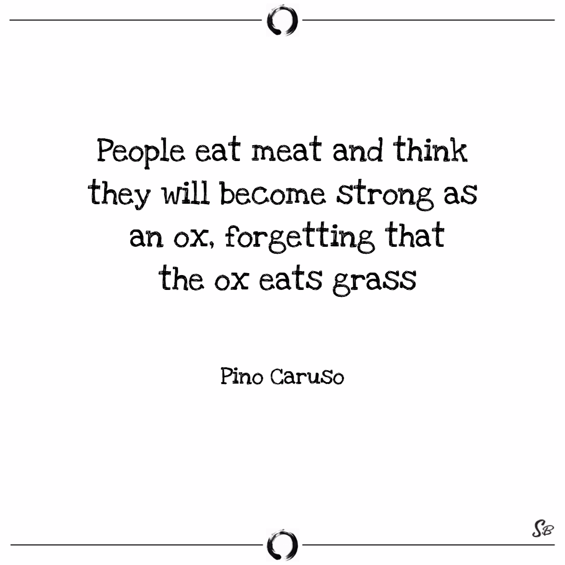 People eat meat and think they will become strong as an ox, forgetting that the ox eats grass. – pino caruso