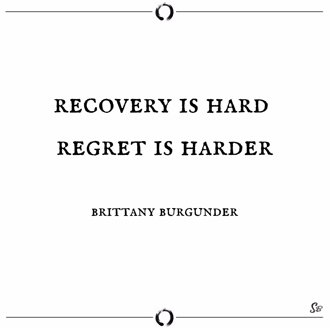 Recovery is hard. regret is harder. – brittany burgunder