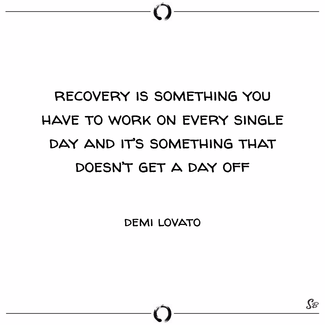 Recovery is something you have to work on every single day and it's something that doesn't get a day off. – demi lovato