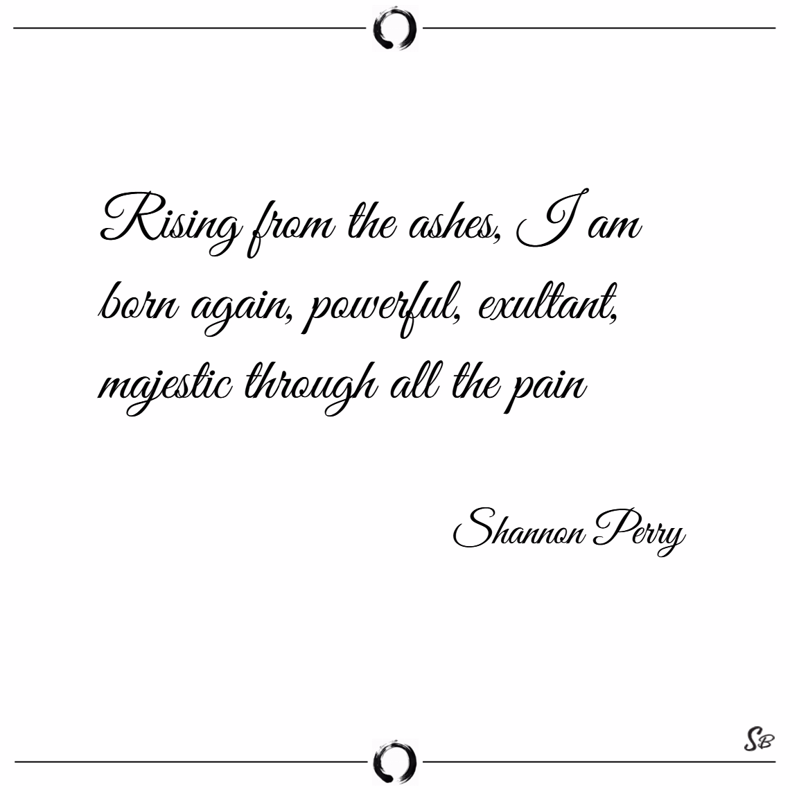 Rising from the ashes, i am born again, powerful, exultant, and majestic through all the pain. – shannon perry
