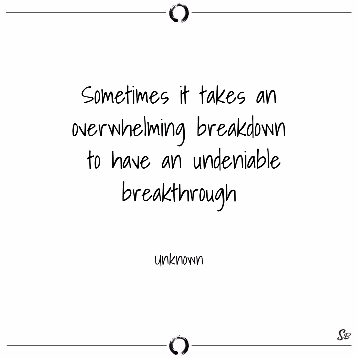 Sometimes it takes an overwhelming breakdown to have an undeniable breakthrough. – unknown