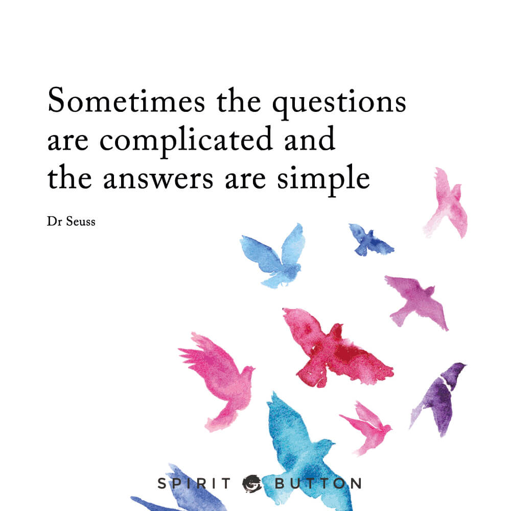 Sometimes the questions are complicated and the answers are simple. – dr seuss