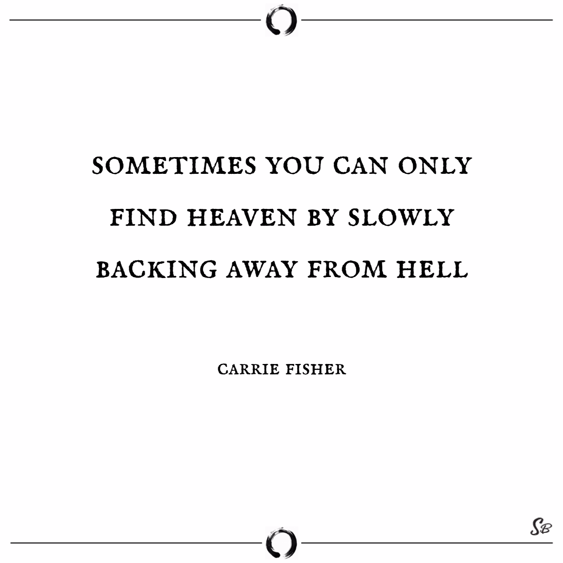 Sometimes you can only find heaven by slowly backing away from hell. – carrie fisher